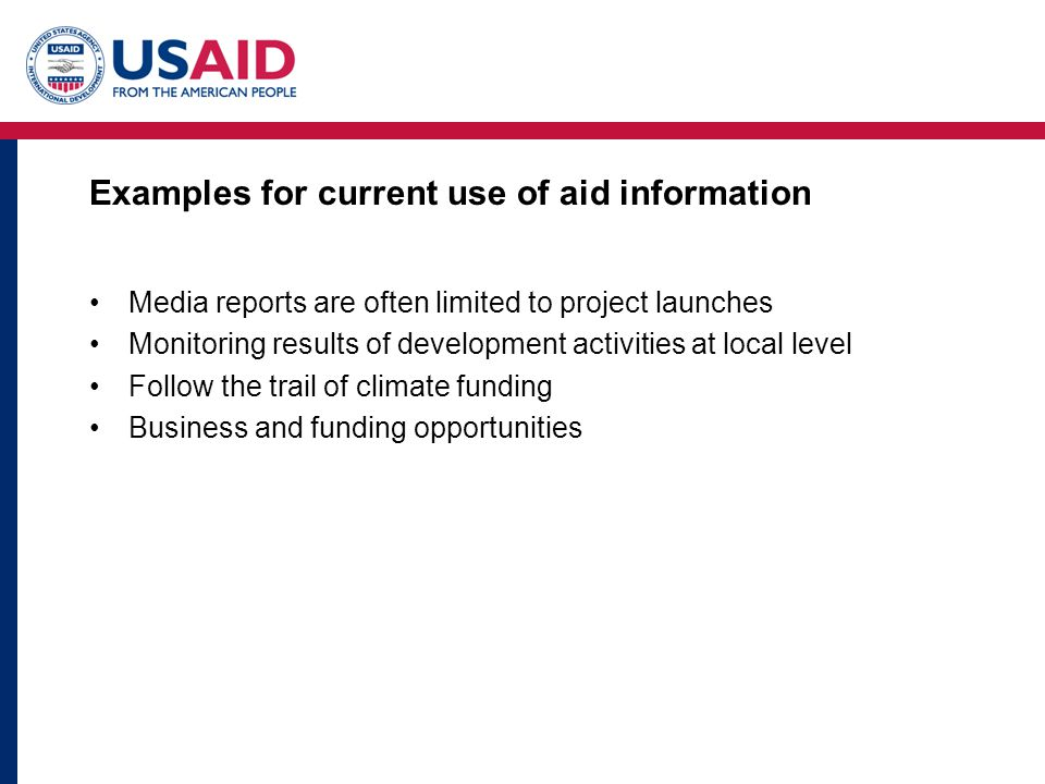 Examples for current use of aid information Media reports are often limited to project launches Monitoring results of development activities at local level Follow the trail of climate funding Business and funding opportunities
