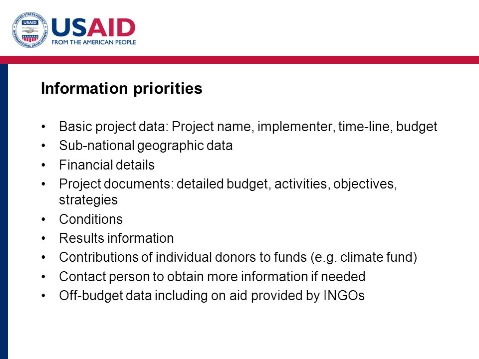 Information priorities Basic project data: Project name, implementer, time-line, budget Sub-national geographic data Financial details Project documents: detailed budget, activities, objectives, strategies Conditions Results information Contributions of individual donors to funds (e.g.