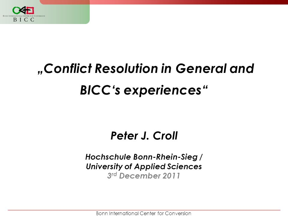 "Bonn International Center for Conversion ""Conflict Resolution in General and BICC's experiences"" Peter J. Croll Hochschule Bonn-Rhein-Sieg / Universit"
