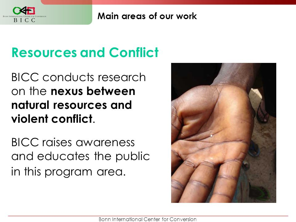 Bonn International Center for Conversion Main areas of our work Resources and Conflict BICC conducts research on the nexus between natural resources a