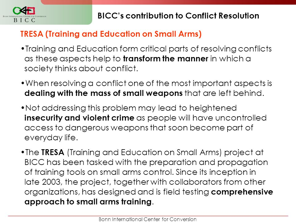 Bonn International Center for Conversion BICC's contribution to Conflict Resolution TRESA (Training and Education on Small Arms) Training and Educatio