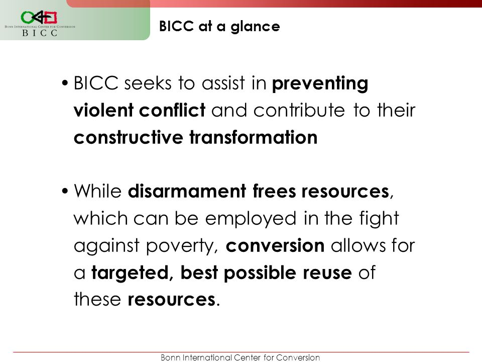 Bonn International Center for Conversion BICC at a glance BICC seeks to assist in preventing violent conflict and contribute to their constructive tra