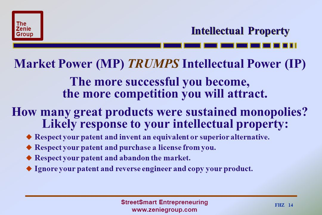 FHZ 14 The Zenie Group StreetSmart Entrepreneuring www.zeniegroup.com Intellectual Property Market Power (MP) TRUMPS Intellectual Power (IP) The more successful you become, the more competition you will attract.
