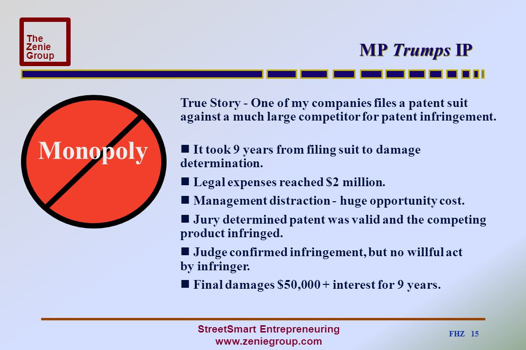 FHZ 15 The Zenie Group StreetSmart Entrepreneuring www.zeniegroup.com MP Trumps IP Monopoly True Story - One of my companies files a patent suit again