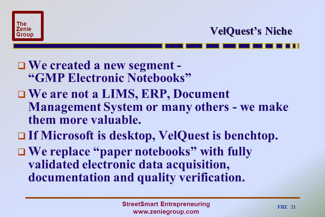 """FHZ 21 The Zenie Group StreetSmart Entrepreneuring www.zeniegroup.com VelQuest's Niche  We created a new segment - """"GMP Electronic Notebooks""""  We ar"""