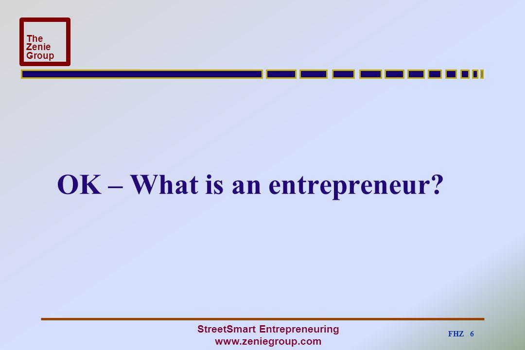 FHZ 6 The Zenie Group StreetSmart Entrepreneuring www.zeniegroup.com OK – What is an entrepreneur