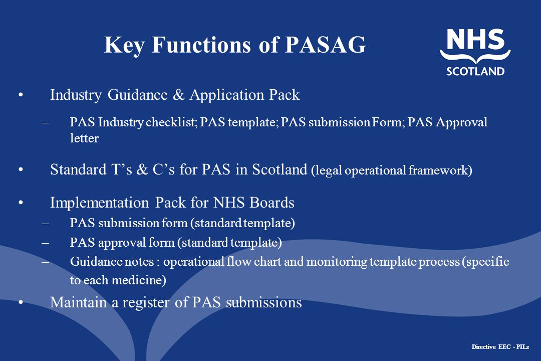Directive EEC - PILs Key Functions of PASAG Industry Guidance & Application Pack –PAS Industry checklist; PAS template; PAS submission Form; PAS Approval letter Standard T's & C's for PAS in Scotland (legal operational framework) Implementation Pack for NHS Boards –PAS submission form (standard template) –PAS approval form (standard template) –Guidance notes : operational flow chart and monitoring template process (specific to each medicine) Maintain a register of PAS submissions