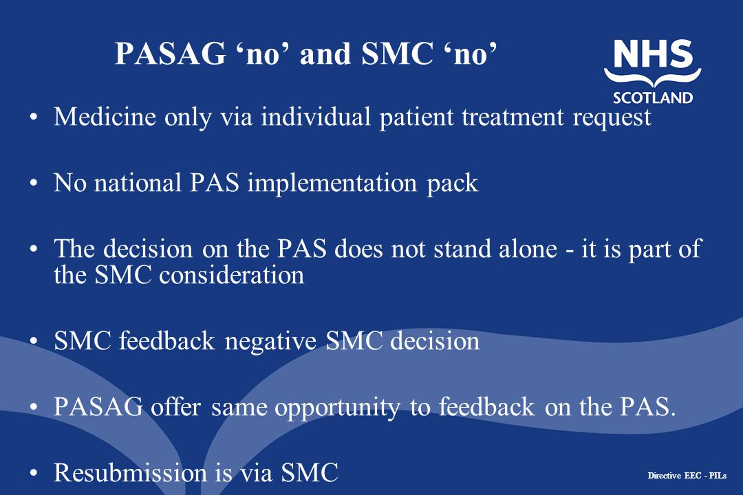 Directive EEC - PILs PASAG 'no' and SMC 'no' Medicine only via individual patient treatment request No national PAS implementation pack The decision on the PAS does not stand alone - it is part of the SMC consideration SMC feedback negative SMC decision PASAG offer same opportunity to feedback on the PAS.