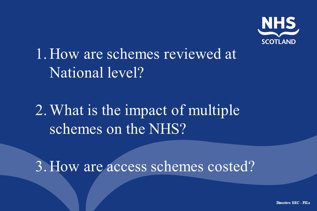 Directive EEC - PILs Assessment Criteria Patient Confidentiality – meets Data protection and information governance requirements Legally compliant – meets legal framework in Scotland Clinically robust – clinical care and patient numbers fit Operational – is it workable in NHS Scotland health systems Financially viable – running costs in context of proposed rebate