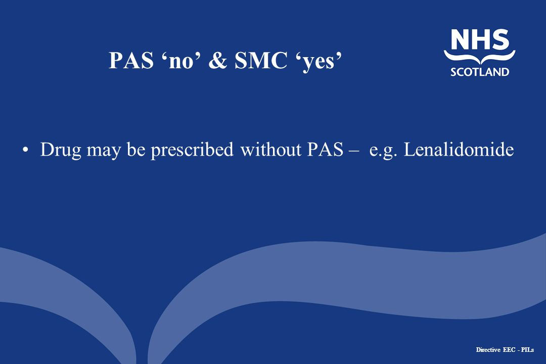 Directive EEC - PILs PAS 'no' & SMC 'yes' Drug may be prescribed without PAS – e.g. Lenalidomide
