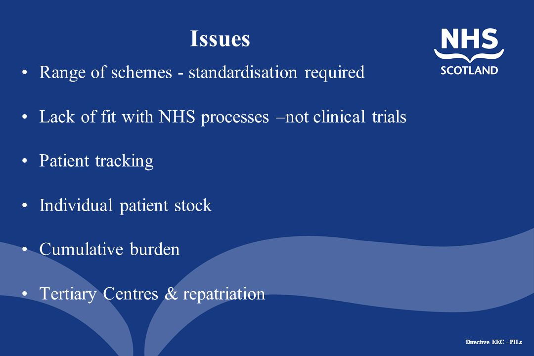 Directive EEC - PILs Issues Range of schemes - standardisation required Lack of fit with NHS processes –not clinical trials Patient tracking Individual patient stock Cumulative burden Tertiary Centres & repatriation