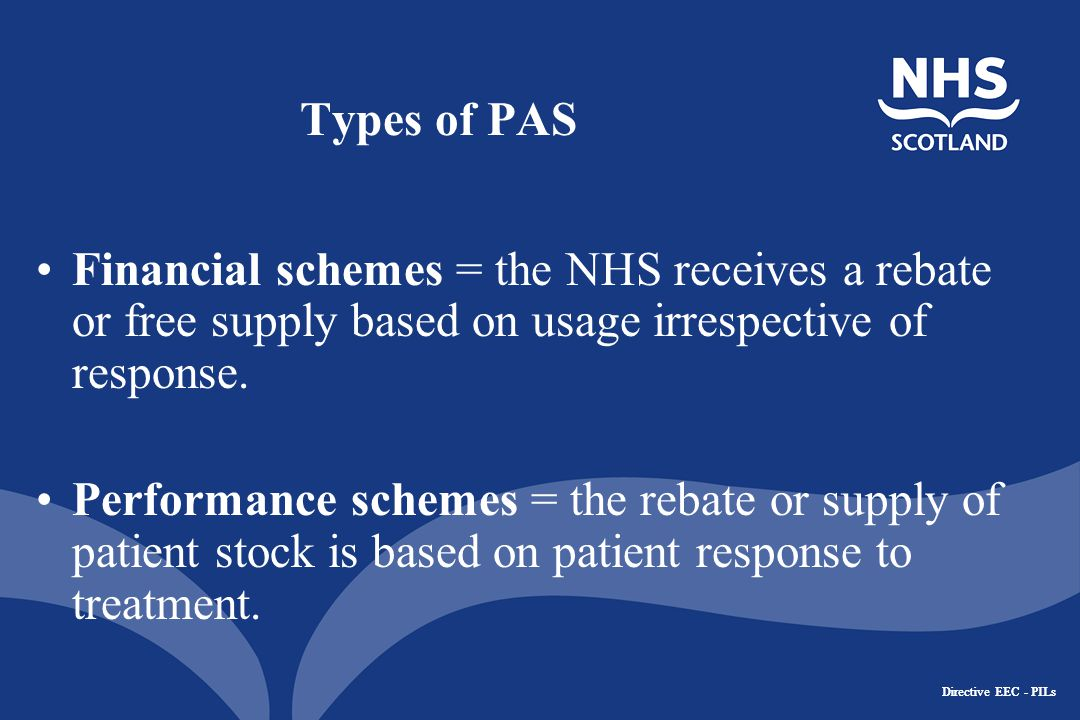 Directive EEC - PILs Types of PAS Financial schemes = the NHS receives a rebate or free supply based on usage irrespective of response.