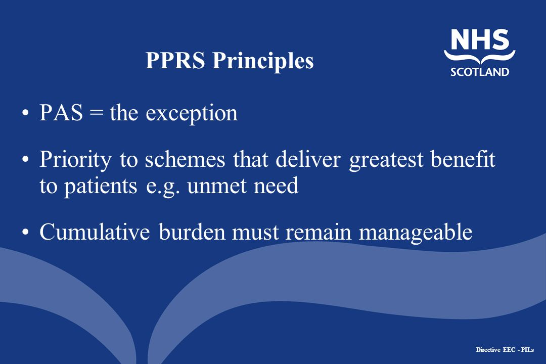 Directive EEC - PILs PPRS Principles PAS = the exception Priority to schemes that deliver greatest benefit to patients e.g.