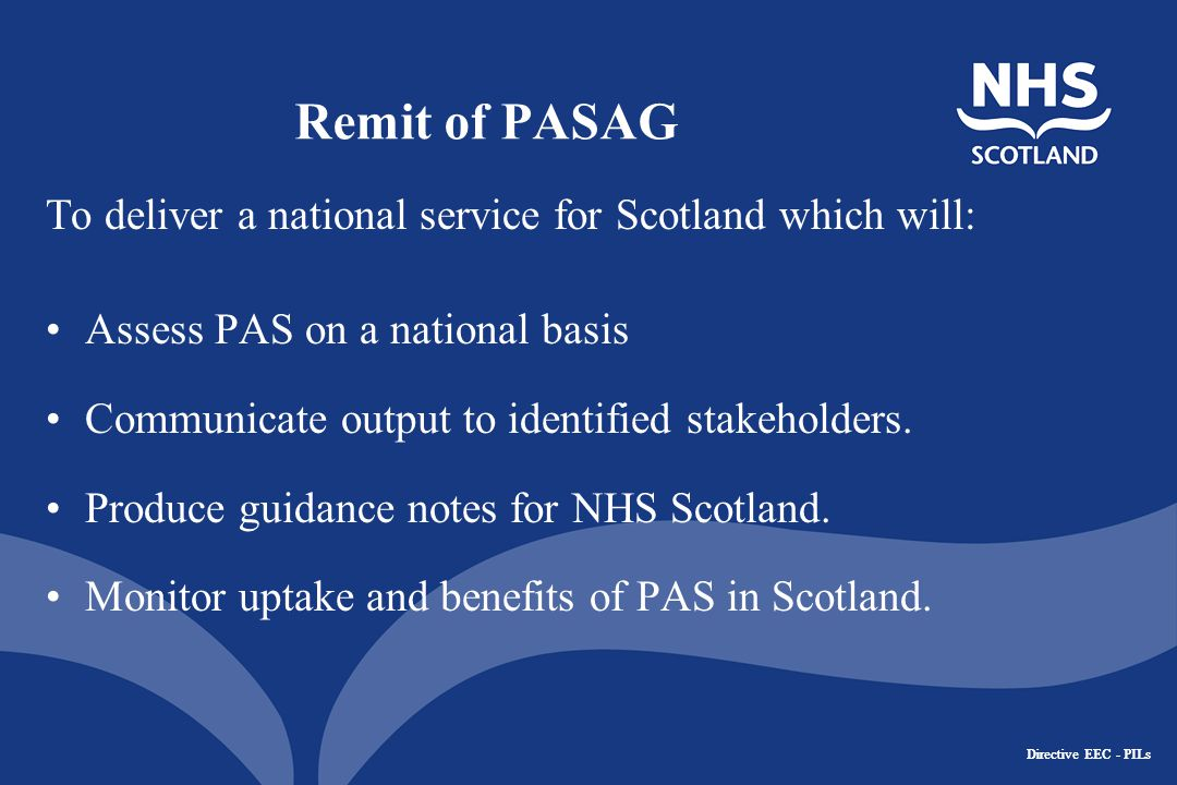 Directive EEC - PILs Remit of PASAG To deliver a national service for Scotland which will: Assess PAS on a national basis Communicate output to identified stakeholders.