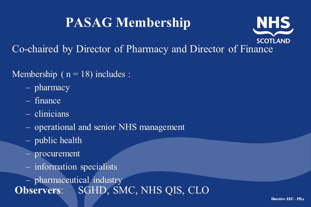 Directive EEC - PILs PASAG Membership Co-chaired by Director of Pharmacy and Director of Finance Membership ( n = 18) includes : –pharmacy –finance –clinicians –operational and senior NHS management –public health –procurement –information specialists –pharmaceutical industry Observers: SGHD, SMC, NHS QIS, CLO