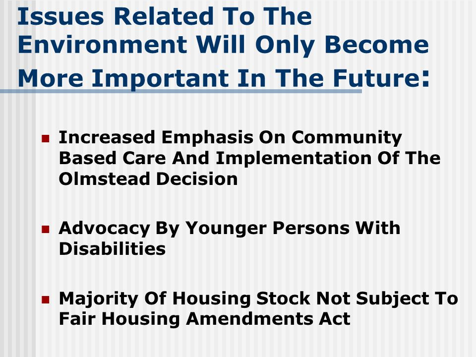 Issues Related To The Environment Will Only Become More Important In The Future : Increased Emphasis On Community Based Care And Implementation Of The Olmstead Decision Advocacy By Younger Persons With Disabilities Majority Of Housing Stock Not Subject To Fair Housing Amendments Act