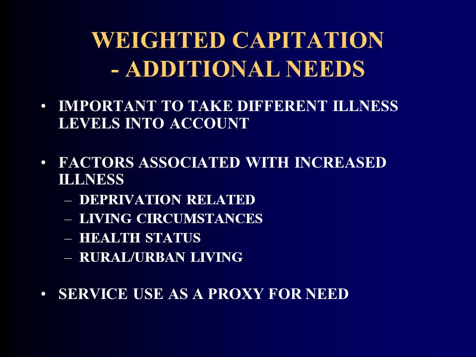 WEIGHTED CAPITATION - ADDITIONAL NEEDS IMPORTANT TO TAKE DIFFERENT ILLNESS LEVELS INTO ACCOUNT FACTORS ASSOCIATED WITH INCREASED ILLNESS –DEPRIVATION
