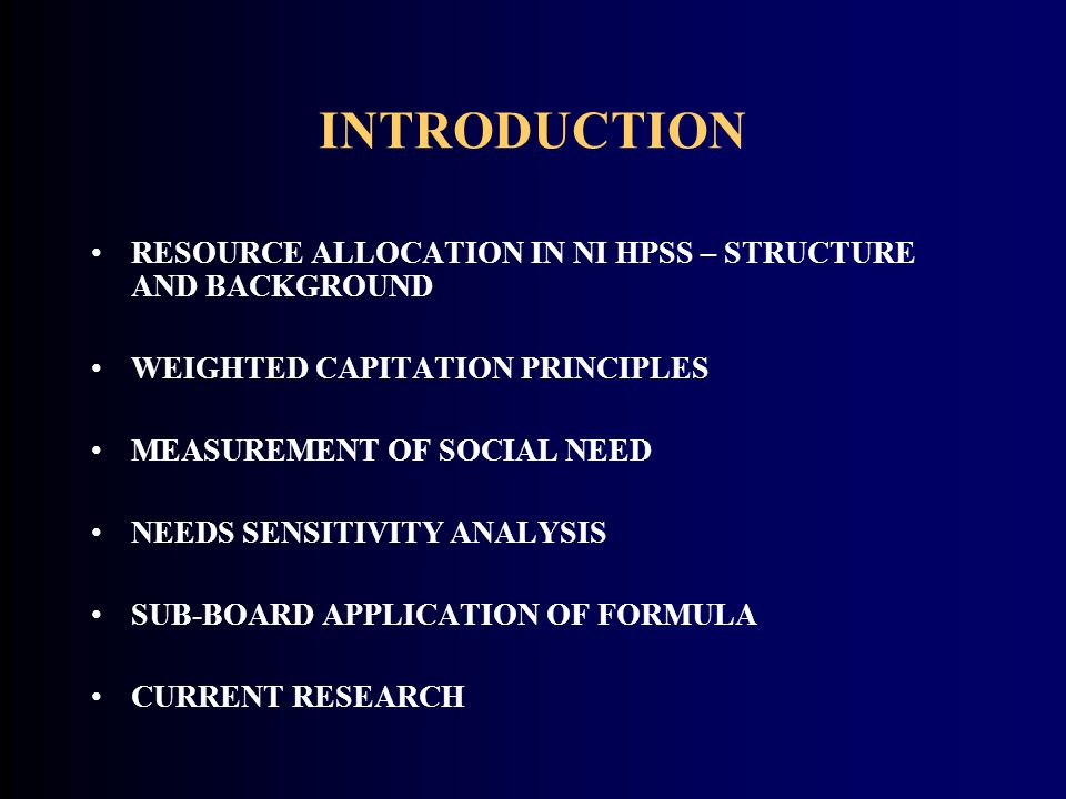 INTRODUCTION RESOURCE ALLOCATION IN NI HPSS – STRUCTURE AND BACKGROUND WEIGHTED CAPITATION PRINCIPLES MEASUREMENT OF SOCIAL NEED NEEDS SENSITIVITY ANA