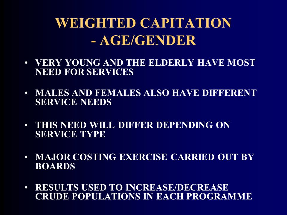 WEIGHTED CAPITATION - AGE/GENDER VERY YOUNG AND THE ELDERLY HAVE MOST NEED FOR SERVICES MALES AND FEMALES ALSO HAVE DIFFERENT SERVICE NEEDS THIS NEED