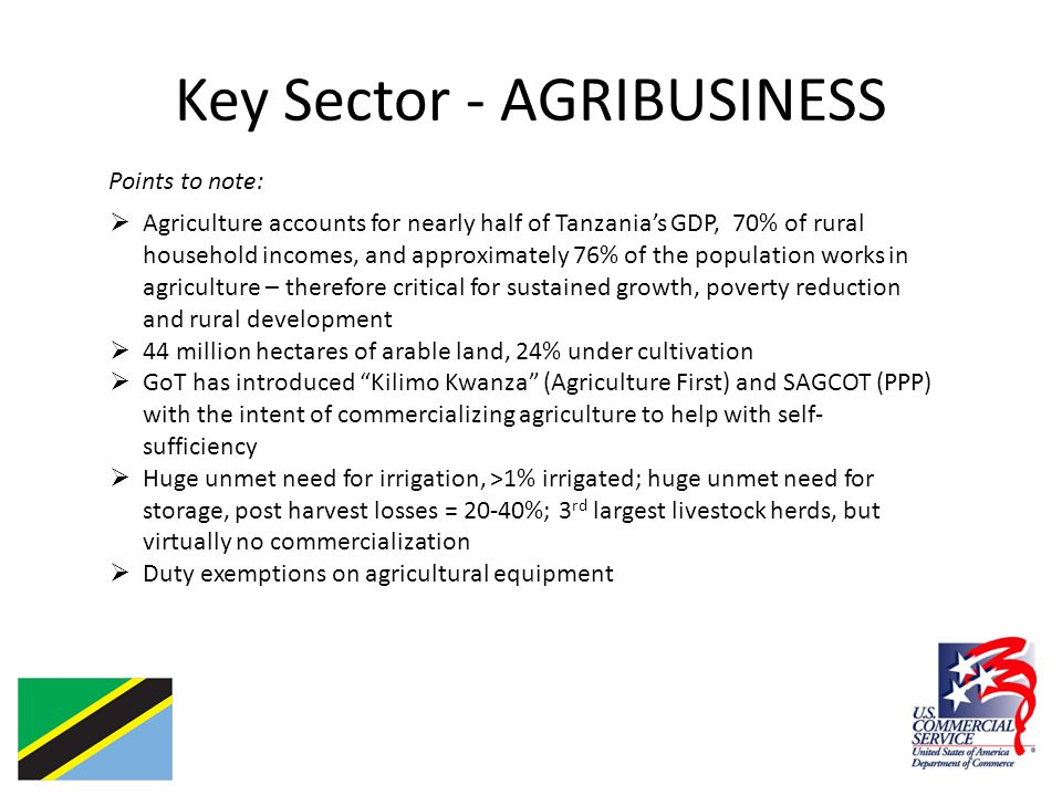 Key Sector - AGRIBUSINESS Points to note:  Agriculture accounts for nearly half of Tanzania's GDP, 70% of rural household incomes, and approximately 76% of the population works in agriculture – therefore critical for sustained growth, poverty reduction and rural development  44 million hectares of arable land, 24% under cultivation  GoT has introduced Kilimo Kwanza (Agriculture First) and SAGCOT (PPP) with the intent of commercializing agriculture to help with self- sufficiency  Huge unmet need for irrigation, >1% irrigated; huge unmet need for storage, post harvest losses = 20-40%; 3 rd largest livestock herds, but virtually no commercialization  Duty exemptions on agricultural equipment