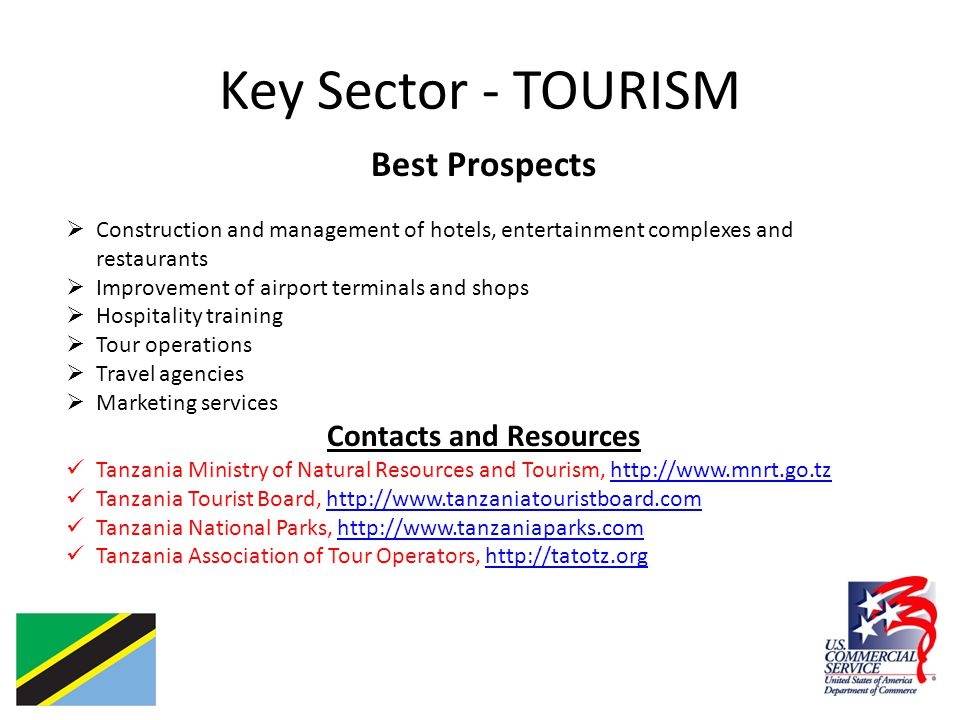 Key Sector - TOURISM Best Prospects  Construction and management of hotels, entertainment complexes and restaurants  Improvement of airport terminals and shops  Hospitality training  Tour operations  Travel agencies  Marketing services Contacts and Resources Tanzania Ministry of Natural Resources and Tourism, http://www.mnrt.go.tzhttp://www.mnrt.go.tz Tanzania Tourist Board, http://www.tanzaniatouristboard.comhttp://www.tanzaniatouristboard.com Tanzania National Parks, http://www.tanzaniaparks.comhttp://www.tanzaniaparks.com Tanzania Association of Tour Operators, http://tatotz.orghttp://tatotz.org