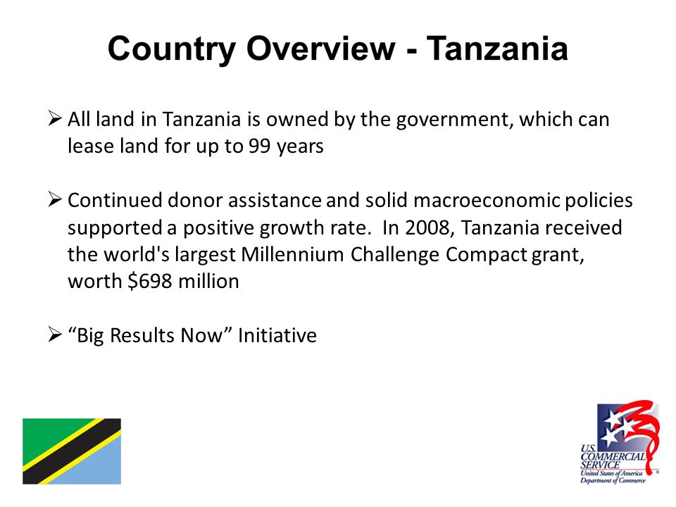 All land in Tanzania is owned by the government, which can lease land for up to 99 years  Continued donor assistance and solid macroeconomic policies supported a positive growth rate.