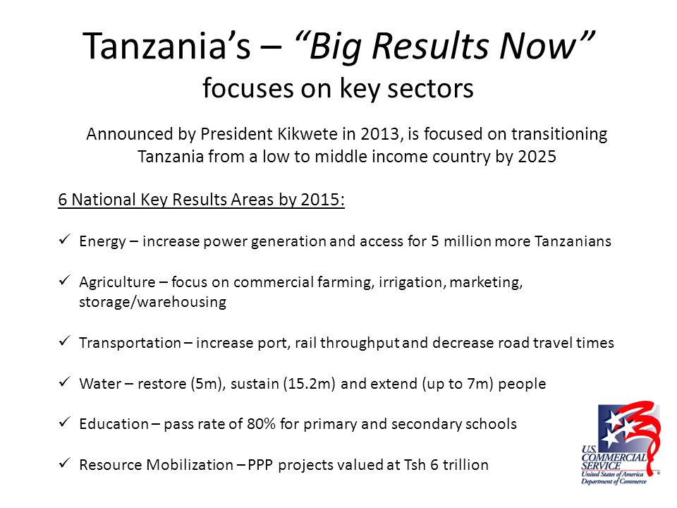 "Tanzania's – ""Big Results Now"" focuses on key sectors Announced by President Kikwete in 2013, is focused on transitioning Tanzania from a low to middl"