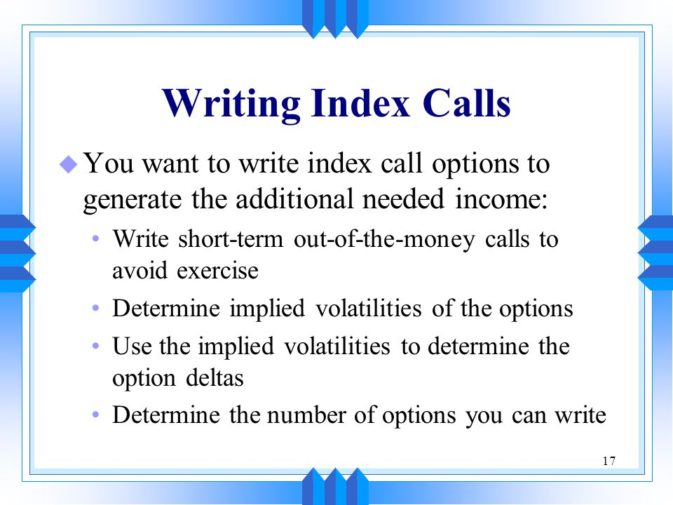 17 Writing Index Calls u You want to write index call options to generate the additional needed income: Write short-term out-of-the-money calls to avoid exercise Determine implied volatilities of the options Use the implied volatilities to determine the option deltas Determine the number of options you can write