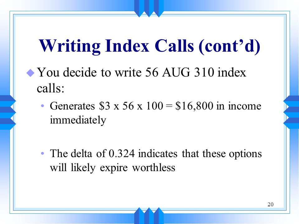 20 Writing Index Calls (cont'd) u You decide to write 56 AUG 310 index calls: Generates $3 x 56 x 100 = $16,800 in income immediately The delta of 0.324 indicates that these options will likely expire worthless