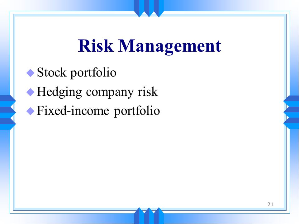 21 Risk Management u Stock portfolio u Hedging company risk u Fixed-income portfolio