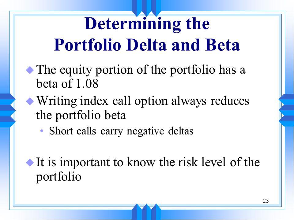 23 Determining the Portfolio Delta and Beta u The equity portion of the portfolio has a beta of 1.08 u Writing index call option always reduces the portfolio beta Short calls carry negative deltas u It is important to know the risk level of the portfolio