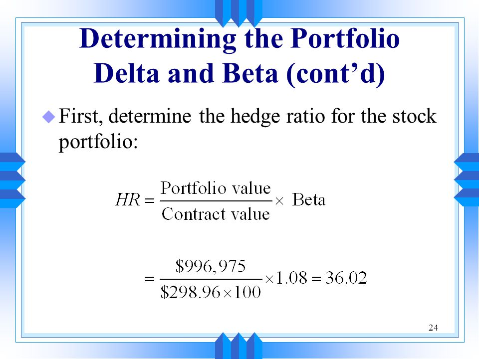 24 Determining the Portfolio Delta and Beta (cont'd) u First, determine the hedge ratio for the stock portfolio: