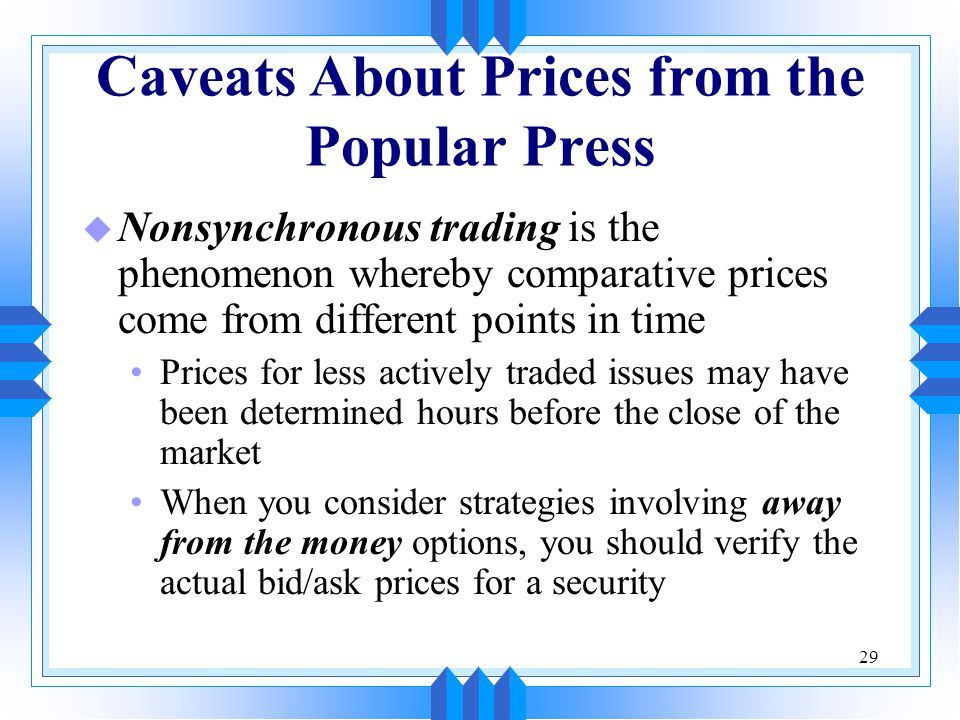 29 Caveats About Prices from the Popular Press u Nonsynchronous trading is the phenomenon whereby comparative prices come from different points in time Prices for less actively traded issues may have been determined hours before the close of the market When you consider strategies involving away from the money options, you should verify the actual bid/ask prices for a security