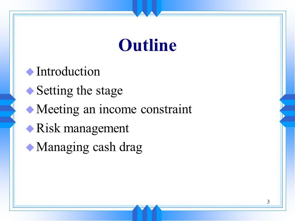 3 Outline u Introduction u Setting the stage u Meeting an income constraint u Risk management u Managing cash drag
