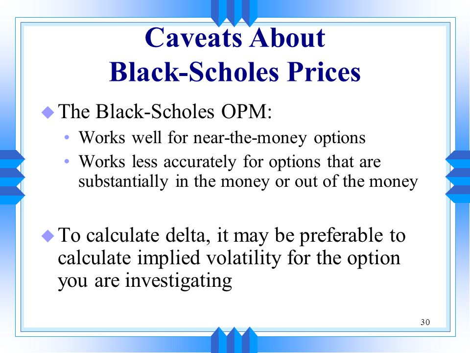 30 Caveats About Black-Scholes Prices u The Black-Scholes OPM: Works well for near-the-money options Works less accurately for options that are substantially in the money or out of the money u To calculate delta, it may be preferable to calculate implied volatility for the option you are investigating