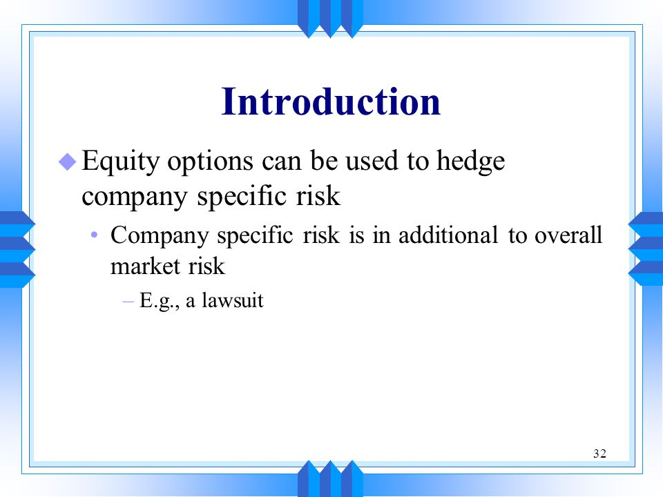 32 Introduction u Equity options can be used to hedge company specific risk Company specific risk is in additional to overall market risk –E.g., a lawsuit