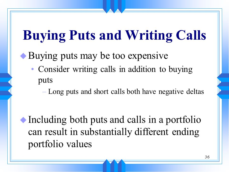 36 Buying Puts and Writing Calls u Buying puts may be too expensive Consider writing calls in addition to buying puts –Long puts and short calls both have negative deltas u Including both puts and calls in a portfolio can result in substantially different ending portfolio values