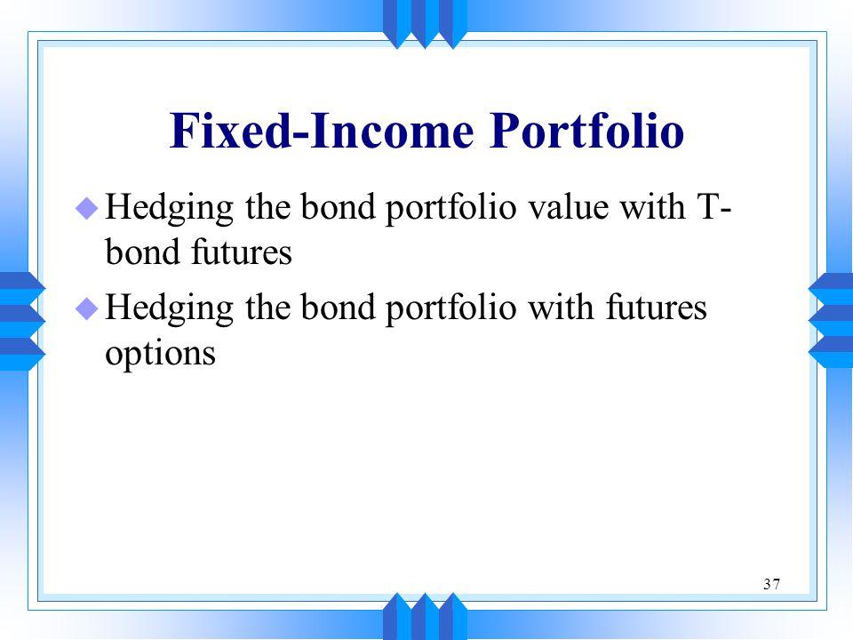 37 Fixed-Income Portfolio u Hedging the bond portfolio value with T- bond futures u Hedging the bond portfolio with futures options