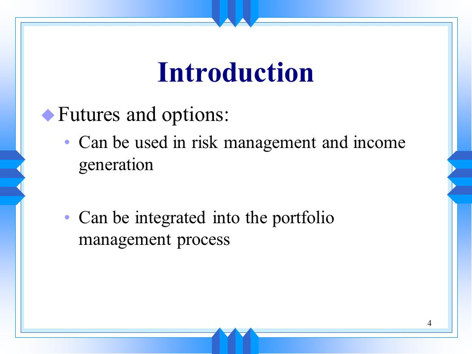 4 Introduction u Futures and options: Can be used in risk management and income generation Can be integrated into the portfolio management process