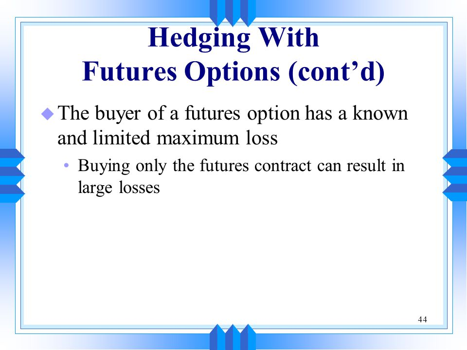 44 Hedging With Futures Options (cont'd) u The buyer of a futures option has a known and limited maximum loss Buying only the futures contract can res