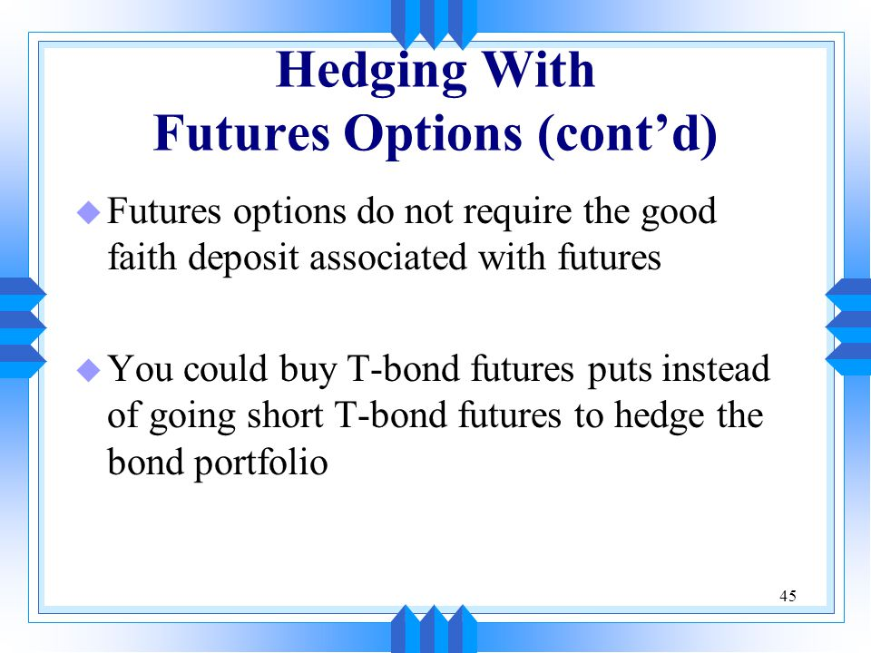 45 Hedging With Futures Options (cont'd) u Futures options do not require the good faith deposit associated with futures u You could buy T-bond futures puts instead of going short T-bond futures to hedge the bond portfolio