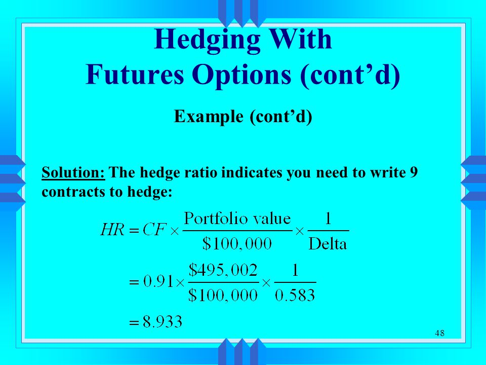 48 Hedging With Futures Options (cont'd) Example (cont'd) Solution: The hedge ratio indicates you need to write 9 contracts to hedge: