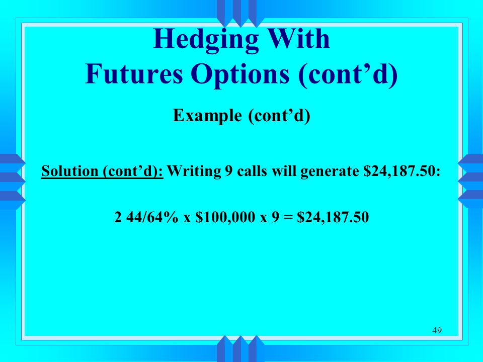 49 Hedging With Futures Options (cont'd) Example (cont'd) Solution (cont'd): Writing 9 calls will generate $24,187.50: 2 44/64% x $100,000 x 9 = $24,1