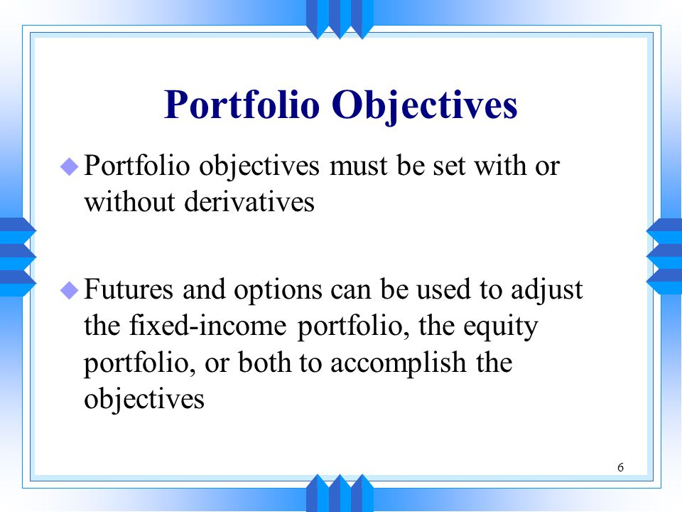 6 Portfolio Objectives u Portfolio objectives must be set with or without derivatives u Futures and options can be used to adjust the fixed-income portfolio, the equity portfolio, or both to accomplish the objectives