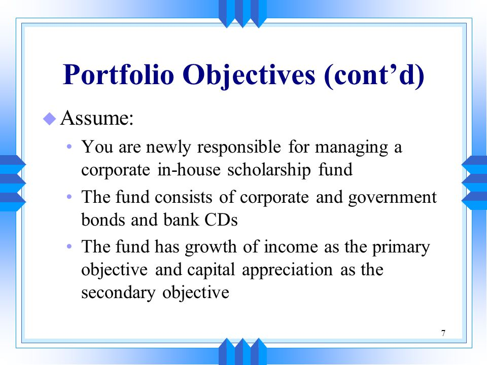 7 Portfolio Objectives (cont'd) u Assume: You are newly responsible for managing a corporate in-house scholarship fund The fund consists of corporate
