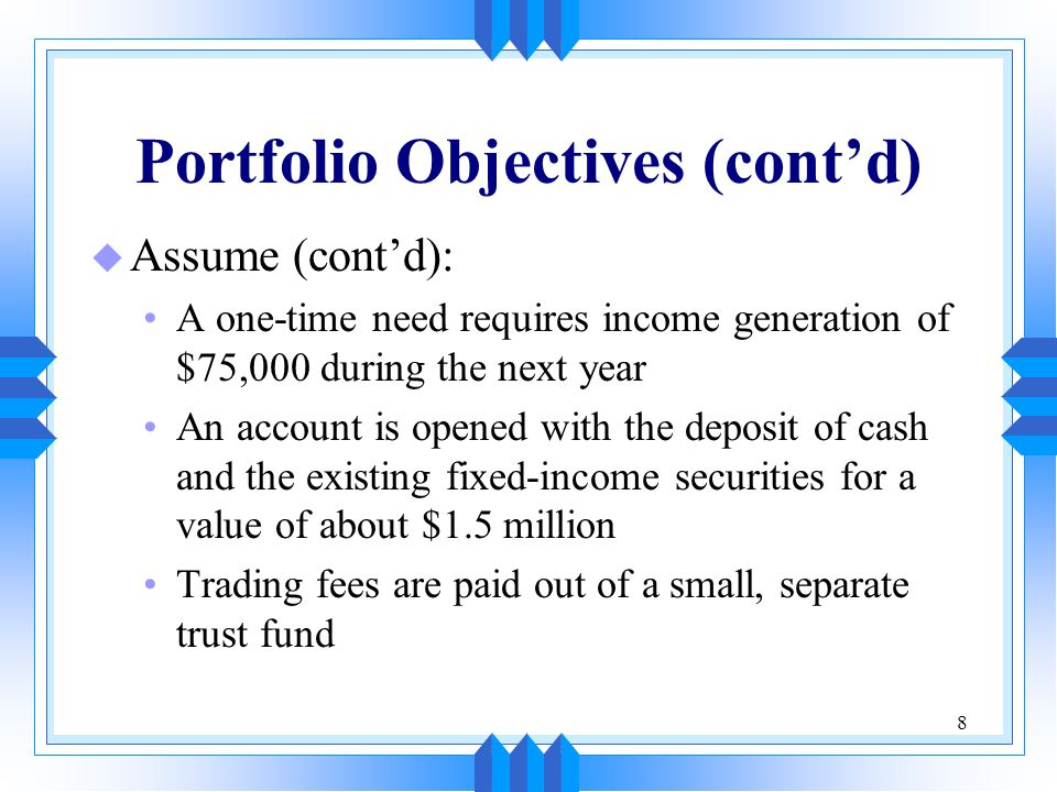 8 Portfolio Objectives (cont'd) u Assume (cont'd): A one-time need requires income generation of $75,000 during the next year An account is opened with the deposit of cash and the existing fixed-income securities for a value of about $1.5 million Trading fees are paid out of a small, separate trust fund