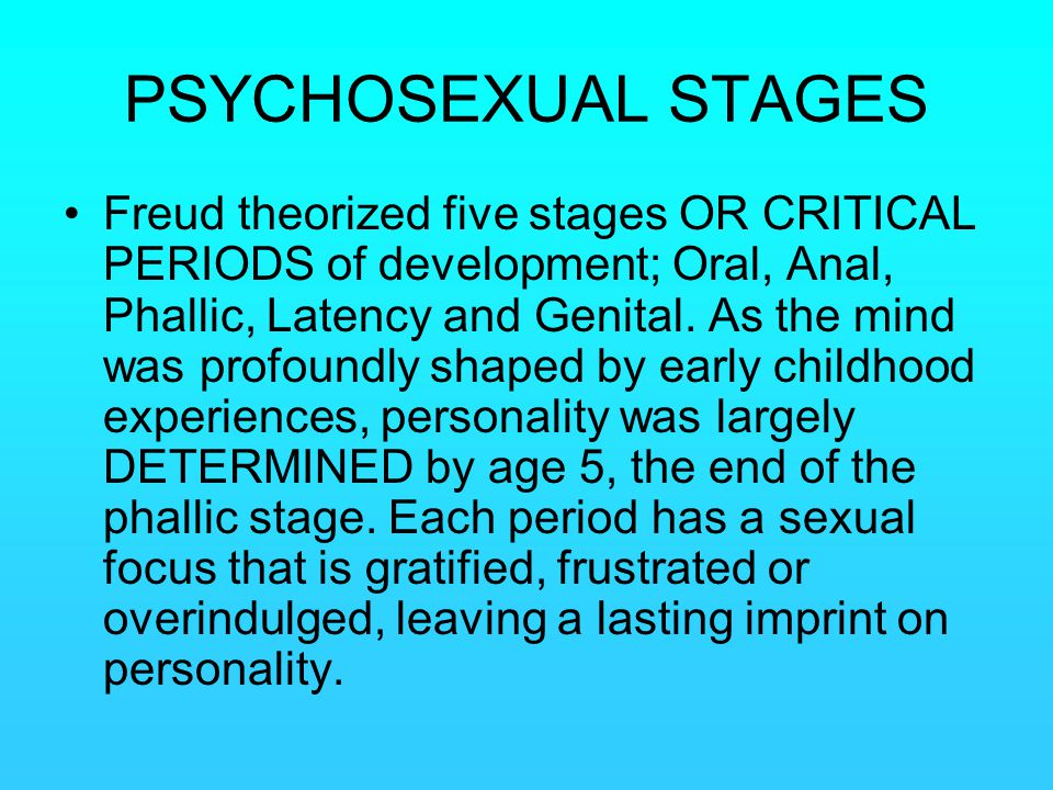 PSYCHOSEXUAL STAGES Freud theorized five stages OR CRITICAL PERIODS of development; Oral, Anal, Phallic, Latency and Genital. As the mind was profound