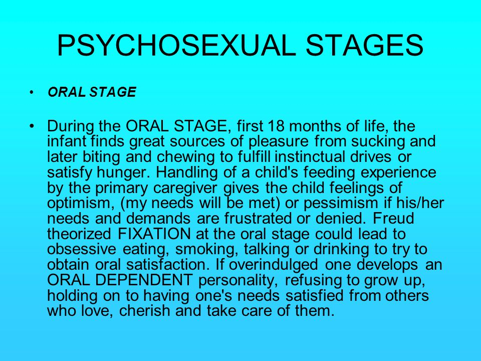 PSYCHOSEXUAL STAGES ORAL STAGE During the ORAL STAGE, first 18 months of life, the infant finds great sources of pleasure from sucking and later bitin
