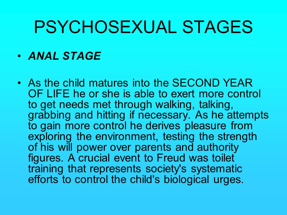 PSYCHOSEXUAL STAGES ANAL STAGE As the child matures into the SECOND YEAR OF LIFE he or she is able to exert more control to get needs met through walk