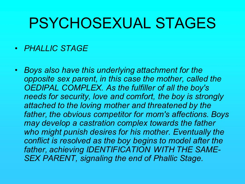 PSYCHOSEXUAL STAGES PHALLIC STAGE Boys also have this underlying attachment for the opposite sex parent, in this case the mother, called the OEDIPAL C